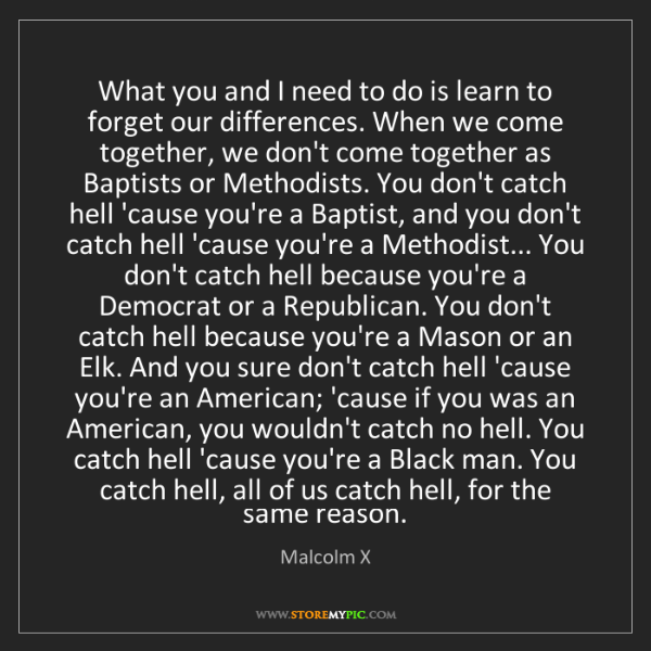 Malcolm X: What you and I need to do is learn to forget our differences....