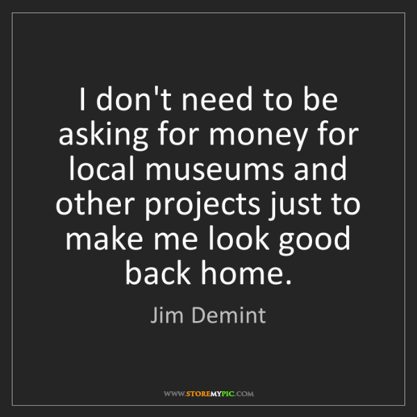 Jim Demint: I don't need to be asking for money for local museums...