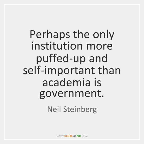 Perhaps the only institution more puffed-up and self-important than academia is government.