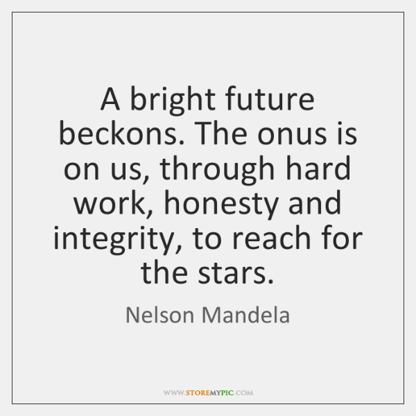 A bright future beckons. The onus is on us, through hard work, ...