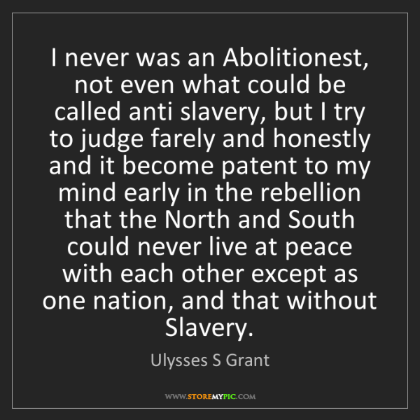Ulysses S Grant: I never was an Abolitionest, not even what could be called...