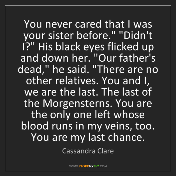 """Cassandra Clare: You never cared that I was your sister before."""" """"Didn't..."""