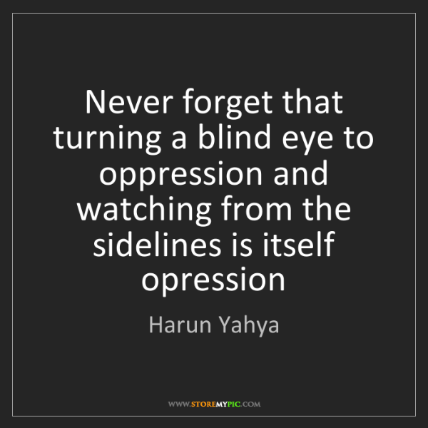 Harun Yahya Never Forget That Turning A Blind Eye To Oppression And