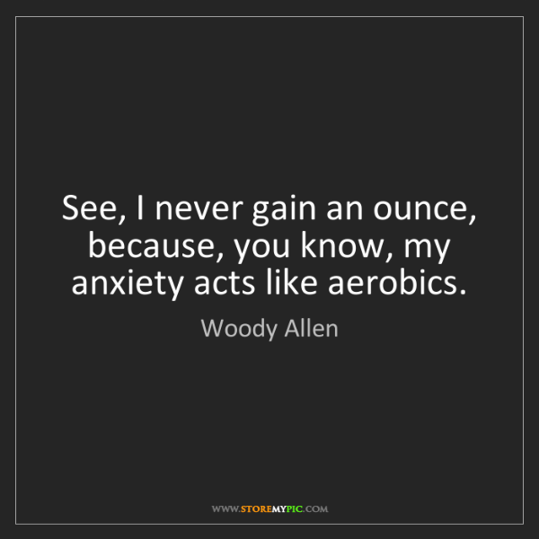 Woody Allen: See, I never gain an ounce, because, you know, my anxiety...