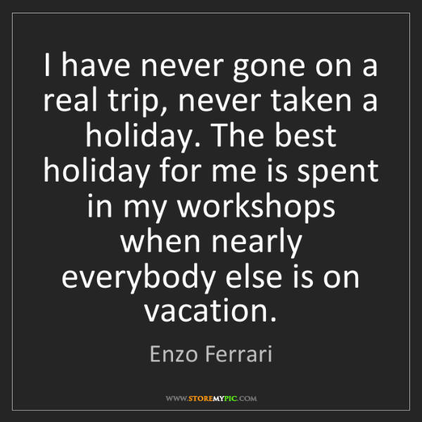 Enzo Ferrari: I have never gone on a real trip, never taken a holiday....