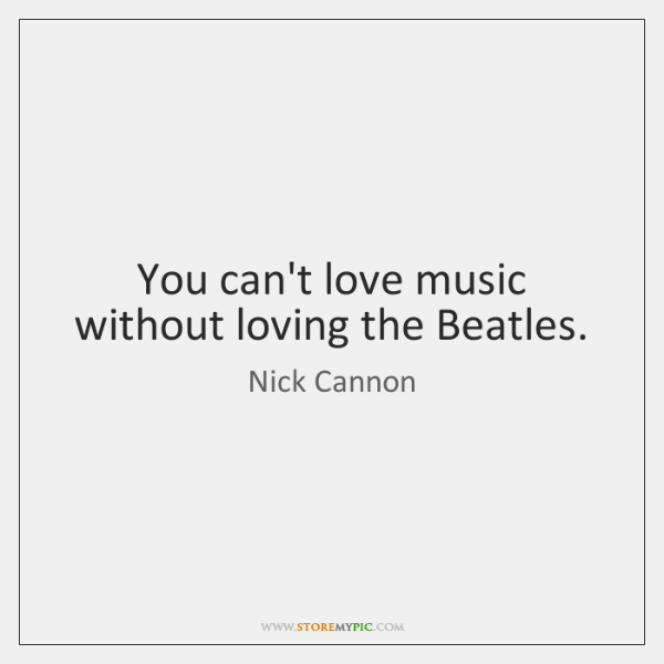 You Can't Love Music Without Loving The Beatles StoreMyPic Gorgeous Beatles Quotes Love