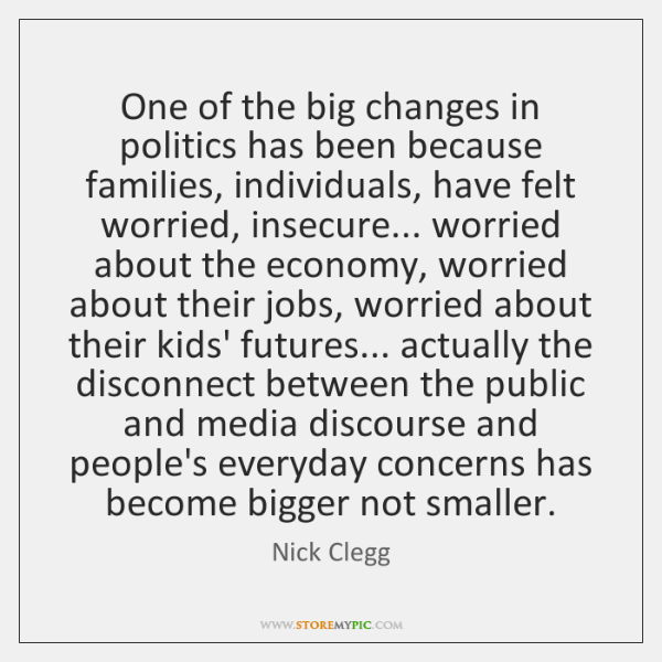 One of the big changes in politics has been because families, individuals, ...