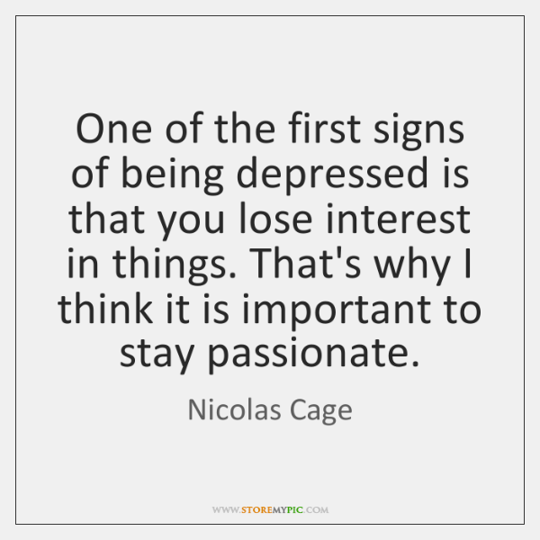 One of the first signs of being depressed is that you lose ...