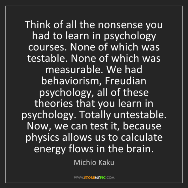 Michio Kaku: Think of all the nonsense you had to learn in psychology...