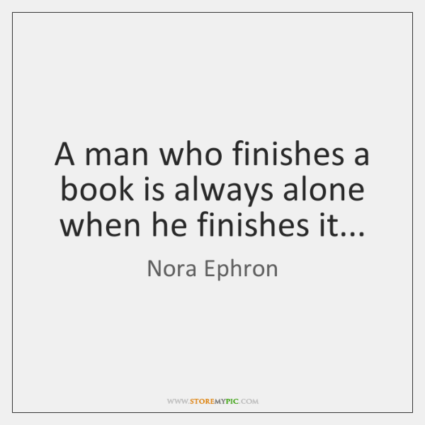 A man who finishes a book is always alone when he finishes ...