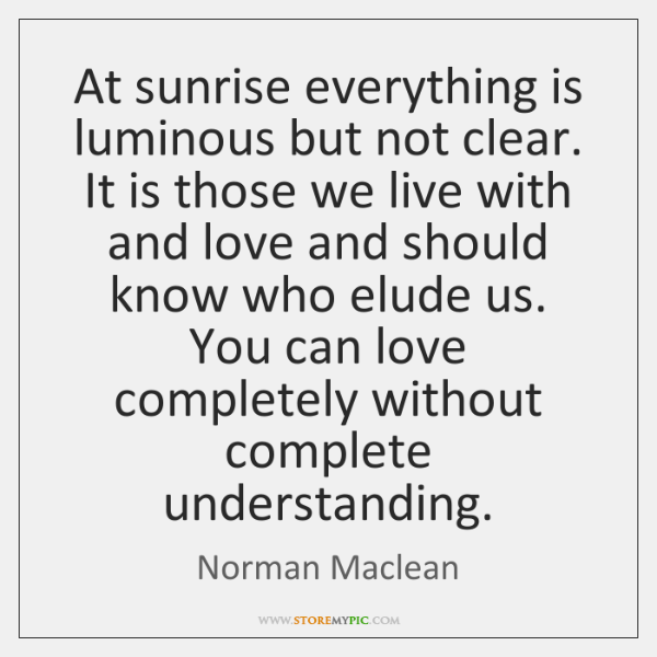 At sunrise everything is luminous but not clear. It is those we ...