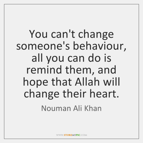 You Cant Change Someones Behaviour All You Can Do Is Remind Them