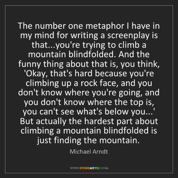 Michael Arndt: The number one metaphor I have in my mind for writing...