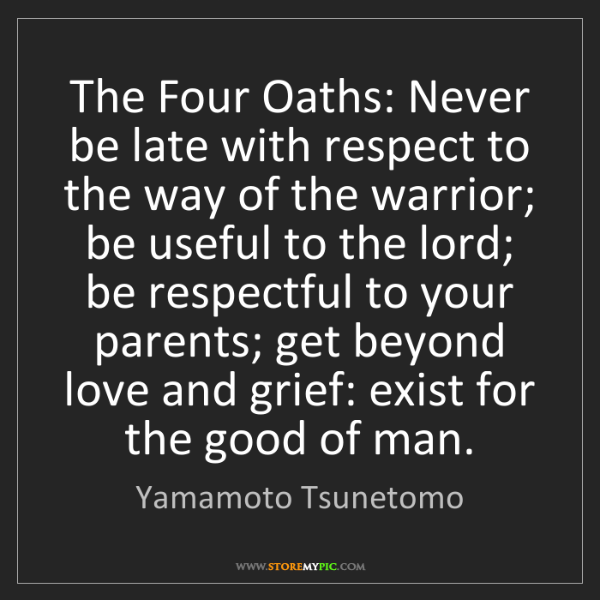 Yamamoto Tsunetomo: The Four Oaths: Never be late with respect to the way...