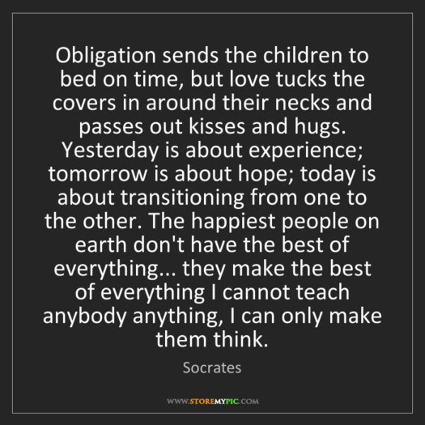Socrates: Obligation sends the children to bed on time, but love...