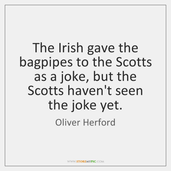 The Irish gave the bagpipes to the Scotts as a joke, but ...