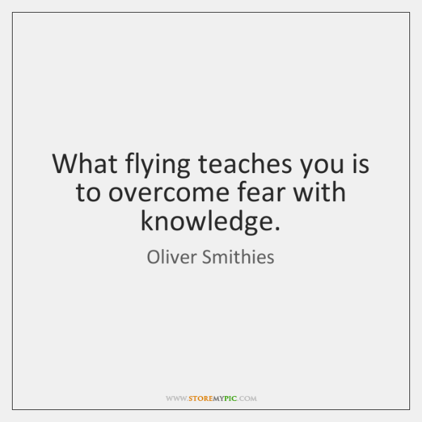 What flying teaches you is to overcome fear with knowledge.