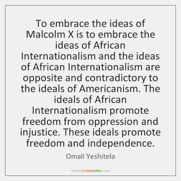 To embrace the ideas of Malcolm X is to embrace the ideas ...
