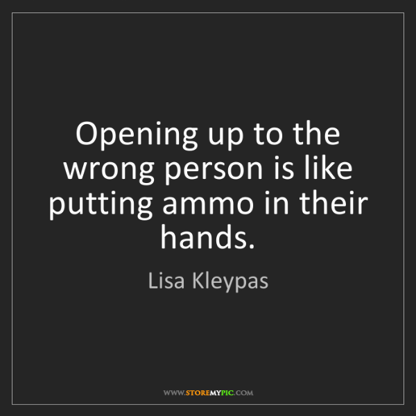 Lisa Kleypas: Opening up to the wrong person is like putting ammo in...