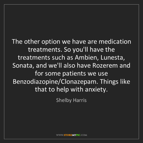 Shelby Harris: The other option we have are medication treatments. So...
