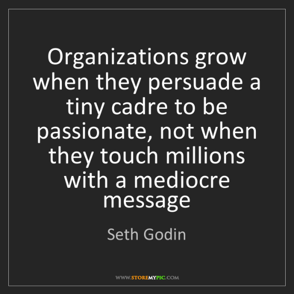 Seth Godin: Organizations grow when they persuade a tiny cadre to...