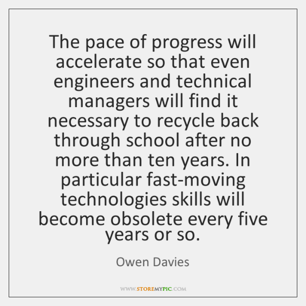 The pace of progress will accelerate so that even engineers and technical ...