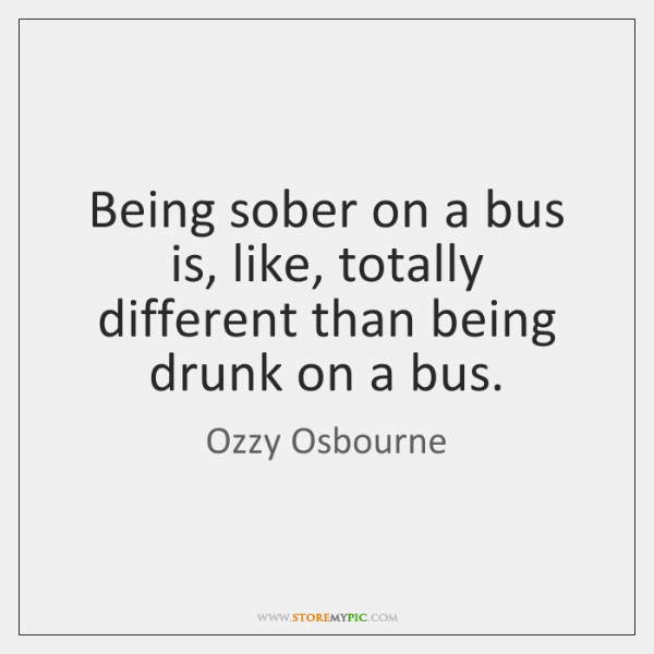 Being sober on a bus is, like, totally different than being drunk ...