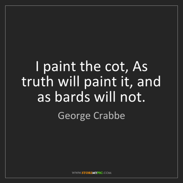 George Crabbe: I paint the cot, As truth will paint it, and as bards...