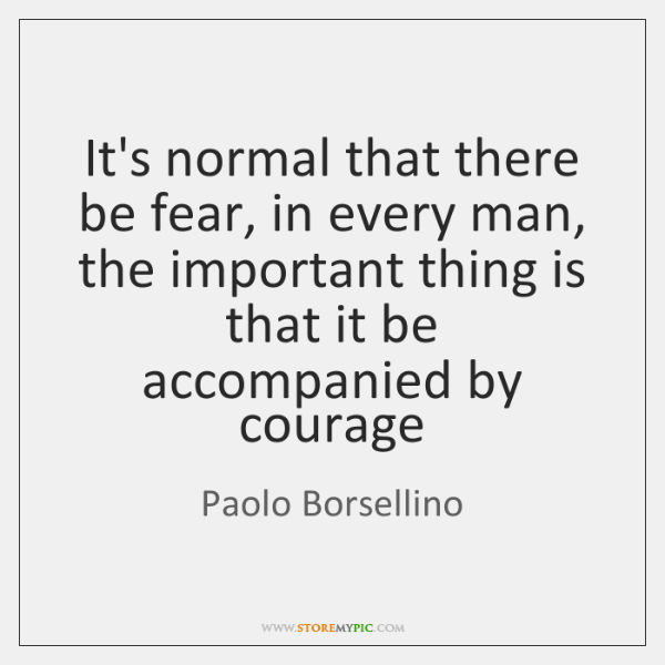 It's normal that there be fear, in every man, the important thing ...