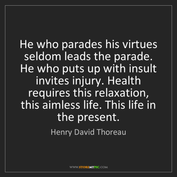 Henry David Thoreau: He who parades his virtues seldom leads the parade. He...