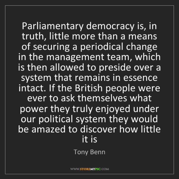 Tony Benn: Parliamentary democracy is, in truth, little more than...