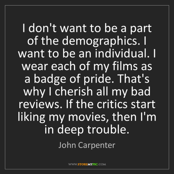 John Carpenter: I don't want to be a part of the demographics. I want...