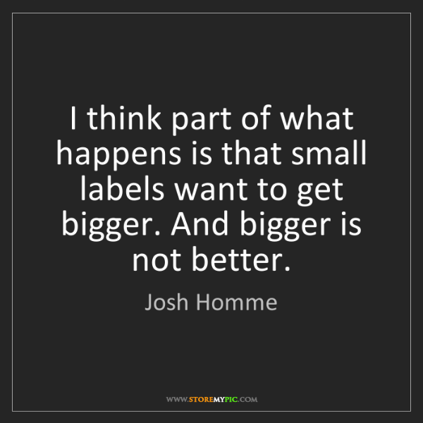 Josh Homme: I think part of what happens is that small labels want...
