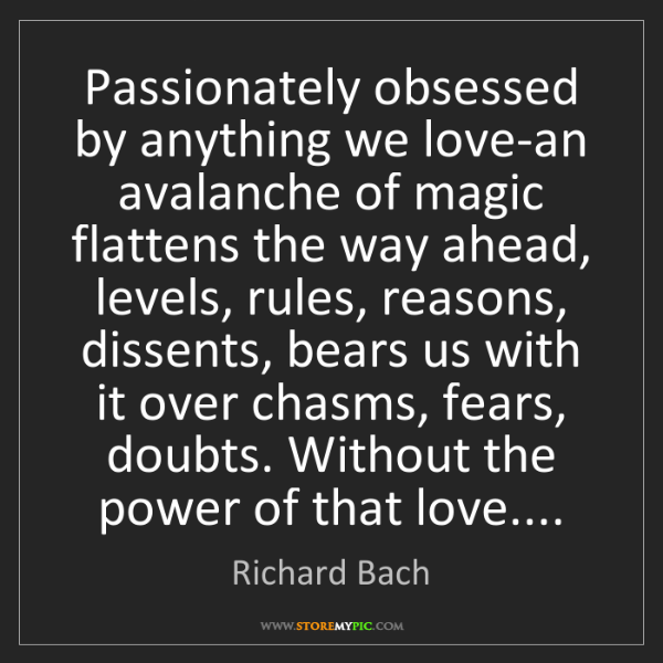 Richard Bach: Passionately obsessed by anything we love-an avalanche...