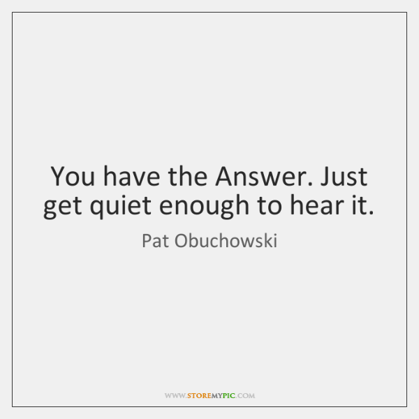 You have the Answer. Just get quiet enough to hear it.