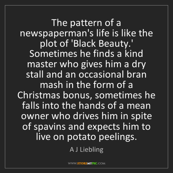A J Liebling: The pattern of a newspaperman's life is like the plot...
