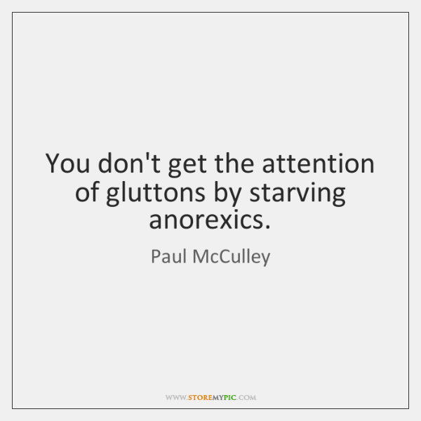 You don't get the attention of gluttons by starving anorexics.