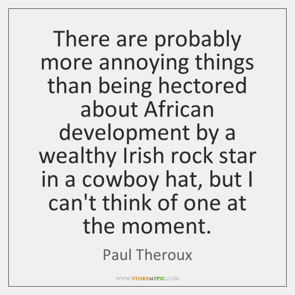 There are probably more annoying things than being hectored about African development ...