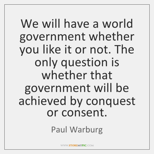 We will have a world government whether you like it or not. ...