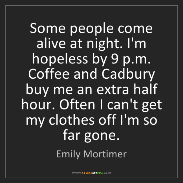 Emily Mortimer: Some people come alive at night. I'm hopeless by 9 p.m....