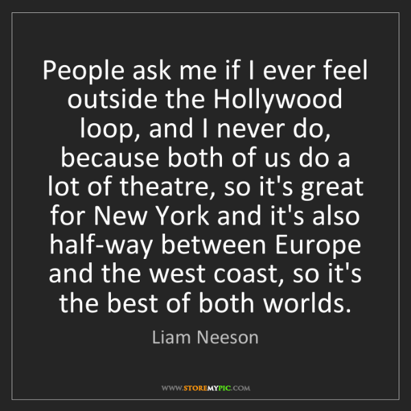 Liam Neeson: People ask me if I ever feel outside the Hollywood loop,...