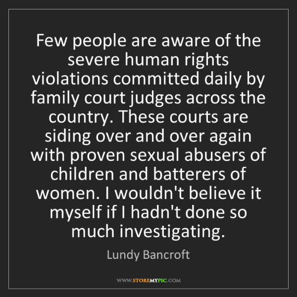 Lundy Bancroft: Few people are aware of the severe human rights violations...