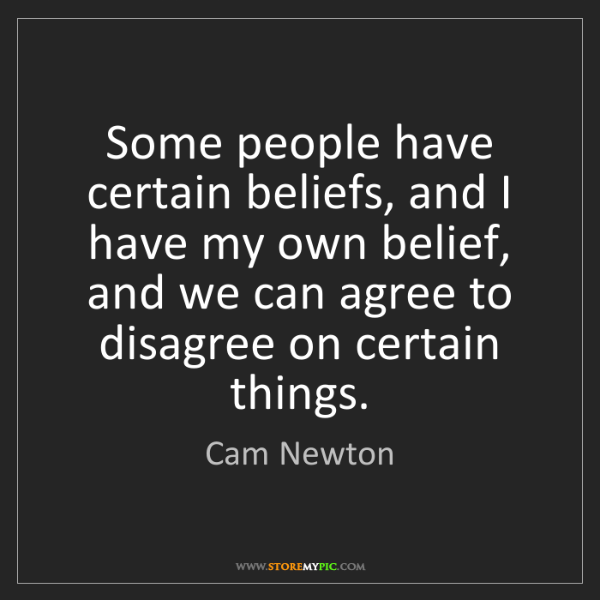 Cam Newton: Some people have certain beliefs, and I have my own belief,...