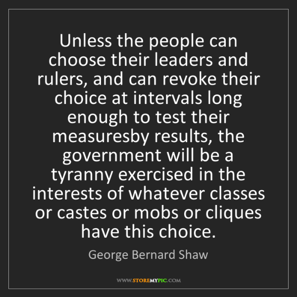 George Bernard Shaw: Unless the people can choose their leaders and rulers,...