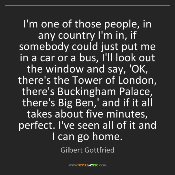 Gilbert Gottfried: I'm one of those people, in any country I'm in, if somebody...