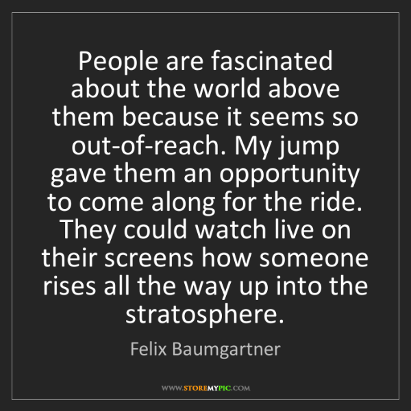 Felix Baumgartner: People are fascinated about the world above them because...