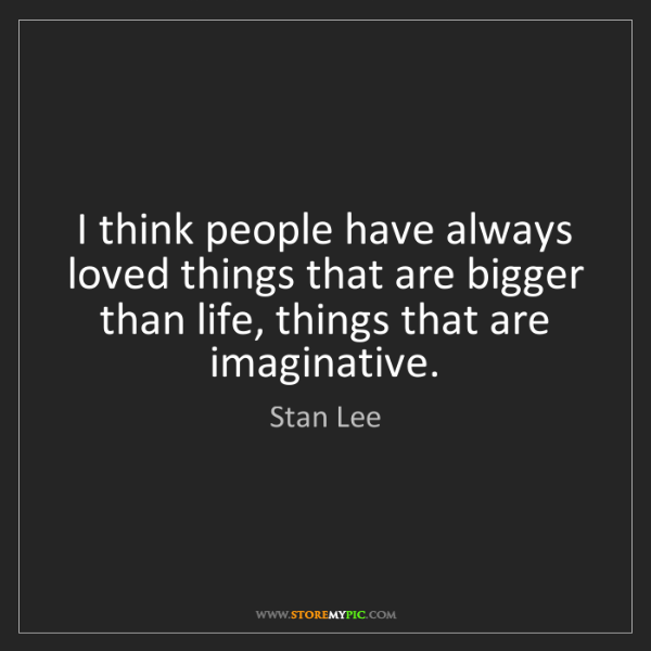 Stan Lee: I think people have always loved things that are bigger...