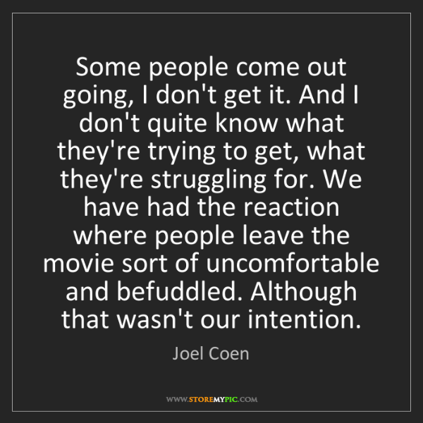 Joel Coen: Some people come out going, I don't get it. And I don't...