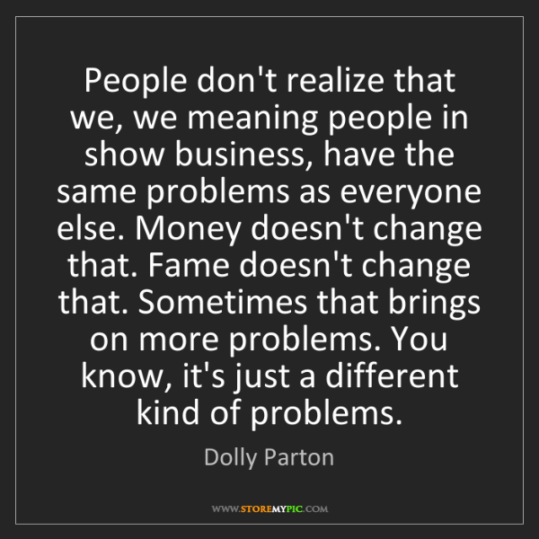 Dolly Parton: People don't realize that we, we meaning people in show...