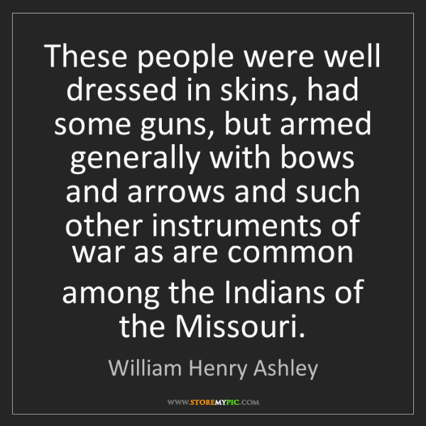 William Henry Ashley: These people were well dressed in skins, had some guns,...
